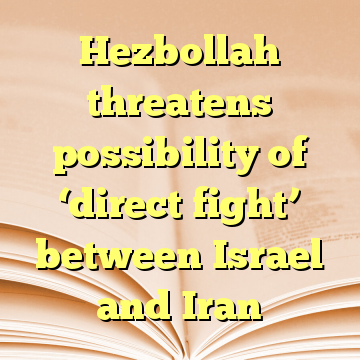 Hezbollah threatens possibility of 'direct fight' between Israel and Iran