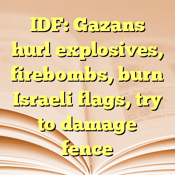 IDF: Gazans hurl explosives, firebombs, burn Israeli flags, try to damage fence