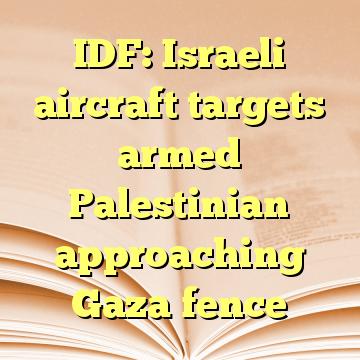 IDF: Israeli aircraft targets armed Palestinian approaching Gaza fence