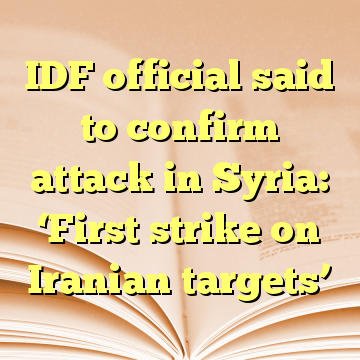 IDF official said to confirm attack in Syria: 'First strike on Iranian targets'