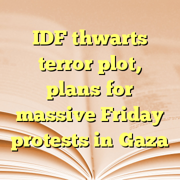 IDF thwarts terror plot, plans for massive Friday protests in Gaza