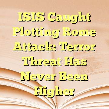 ISIS Caught Plotting Rome Attack: Terror Threat Has Never Been Higher