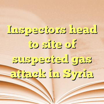 Inspectors head to site of suspected gas attack in Syria