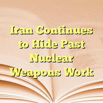 Iran Continues to Hide Past Nuclear Weapons Work