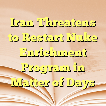 Iran Threatens to Restart Nuke Enrichment Program in Matter of Days