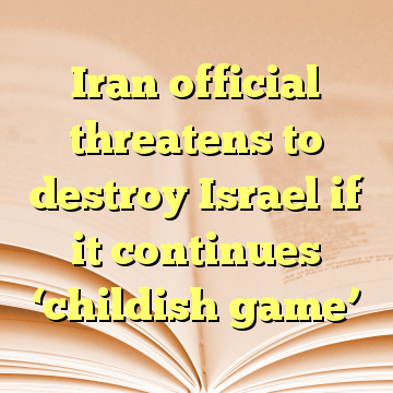 Iran official threatens to destroy Israel if it continues 'childish game'
