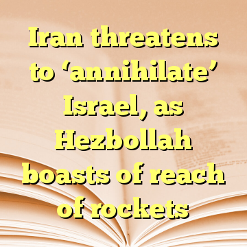 Iran threatens to 'annihilate' Israel, as Hezbollah boasts of reach of rockets