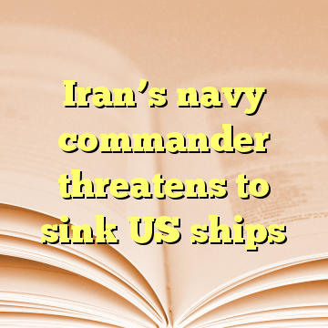 Iran's navy commander threatens to sink US ships