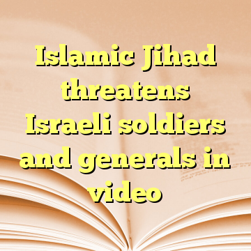 Islamic Jihad threatens Israeli soldiers and generals in video