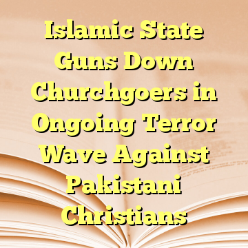 Islamic State Guns Down Churchgoers in Ongoing Terror Wave Against Pakistani Christians