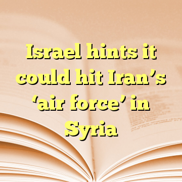 Israel hints it could hit Iran's 'air force' in Syria