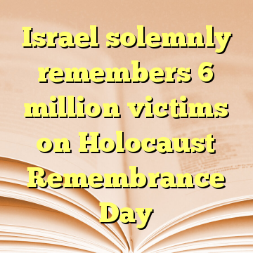 Israel solemnly remembers 6 million victims on Holocaust Remembrance Day