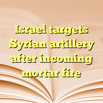 Israel targets Syrian artillery after incoming mortar fire