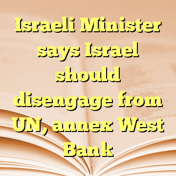 Israeli Minister says Israel should disengage from UN, annex West Bank