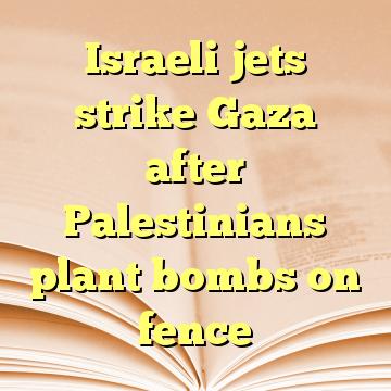 Israeli jets strike Gaza after Palestinians plant bombs on fence