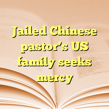 Jailed Chinese pastor's US family seeks mercy