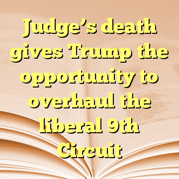 Judge's death gives Trump the opportunity to overhaul the liberal 9th Circuit