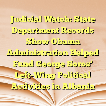 Judicial Watch: State Department Records Show Obama Administration Helped Fund George Soros' Left-Wing Political Activities in Albania