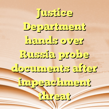 Justice Department hands over Russia probe documents after impeachment threat