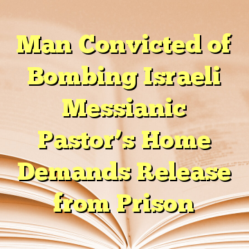 Man Convicted of Bombing Israeli Messianic Pastor's Home Demands Release from Prison