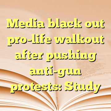 Media black out pro-life walkout after pushing anti-gun protests: Study