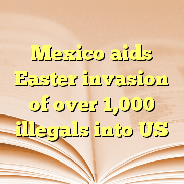 Mexico aids Easter invasion of over 1,000 illegals into US
