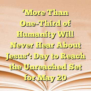 'More Than One-Third of Humanity Will Never Hear About Jesus': Day to Reach the Unreached Set for May 20