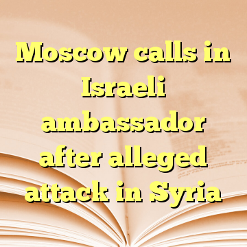 Moscow calls in Israeli ambassador after alleged attack in Syria