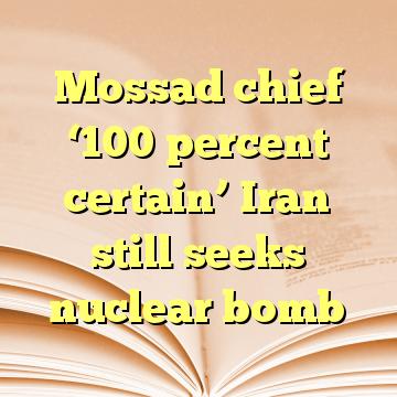 Mossad chief '100 percent certain' Iran still seeks nuclear bomb