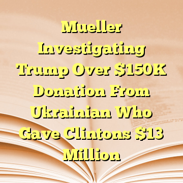 Mueller Investigating Trump Over $150K Donation From Ukrainian Who Gave Clintons $13 Million
