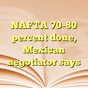 NAFTA 70-80 percent done, Mexican negotiator says