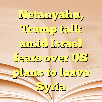 Netanyahu, Trump talk amid Israel fears over US plans to leave Syria