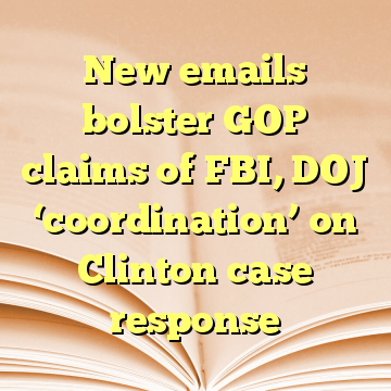 New emails bolster GOP claims of FBI, DOJ 'coordination' on Clinton case response