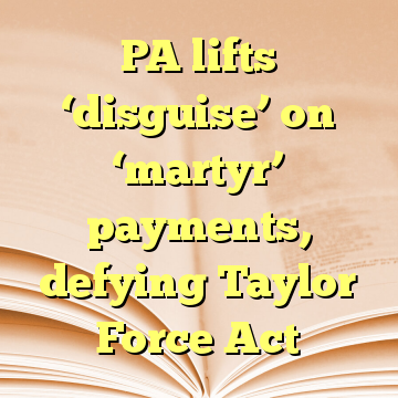 PA lifts 'disguise' on 'martyr' payments, defying Taylor Force Act