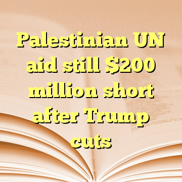 Palestinian UN aid still $200 million short after Trump cuts