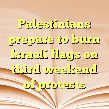 Palestinians prepare to burn Israeli flags on third weekend of protests
