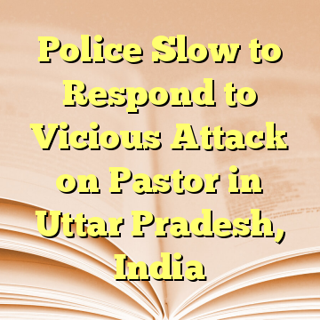 Police Slow to Respond to Vicious Attack on Pastor in Uttar Pradesh, India