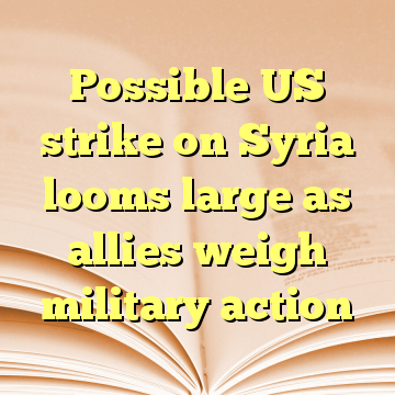 Possible US strike on Syria looms large as allies weigh military action