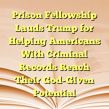 Prison Fellowship Lauds Trump for Helping Americans With Criminal Records Reach Their God-Given Potential