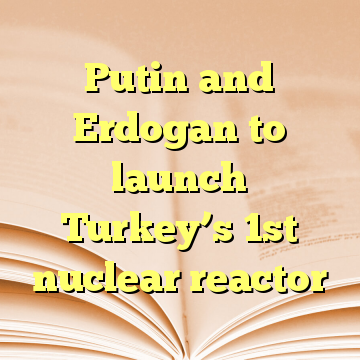 Putin and Erdogan to launch Turkey's 1st nuclear reactor