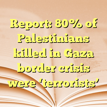 Report: 80% of Palestinians killed in Gaza border crisis were 'terrorists'