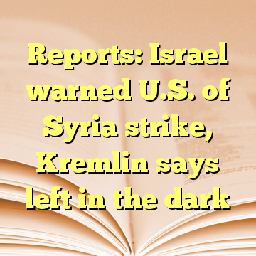 Reports: Israel warned U.S. of Syria strike, Kremlin says left in the dark