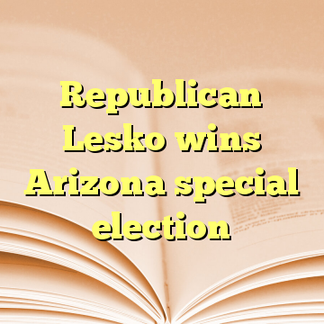 Republican Lesko wins Arizona special election