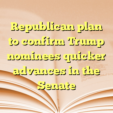 Republican plan to confirm Trump nominees quicker advances in the Senate