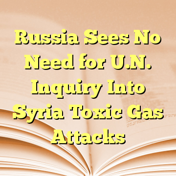 Russia Sees No Need for U.N. Inquiry Into Syria Toxic Gas Attacks