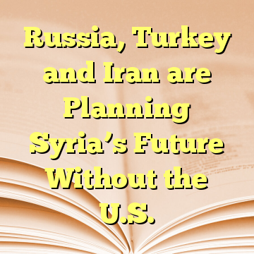 Russia, Turkey and Iran are Planning Syria's Future Without the U.S.