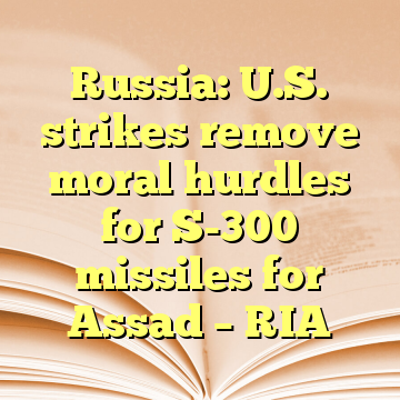 Russia: U.S. strikes remove moral hurdles for S-300 missiles for Assad – RIA