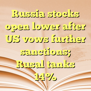 Russia stocks open lower after US vows further sanctions; Rusal tanks 14%