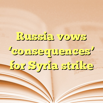 Russia vows 'consequences' for Syria strike
