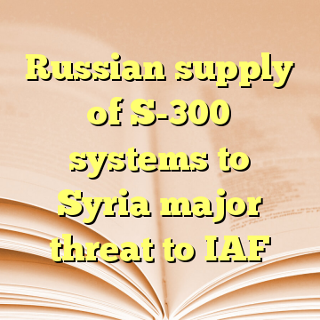 Russian supply of S-300 systems to Syria major threat to IAF